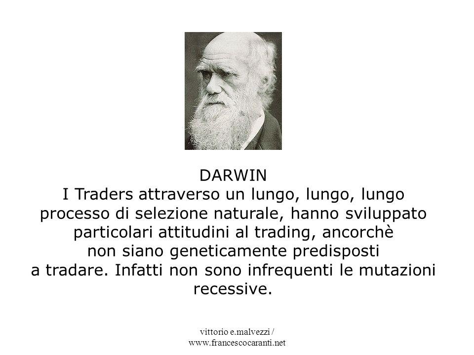 vittorio e.malvezzi / www.francescocaranti.net DARWIN I Traders attraverso un lungo, lungo, lungo processo di selezione naturale, hanno sviluppato par