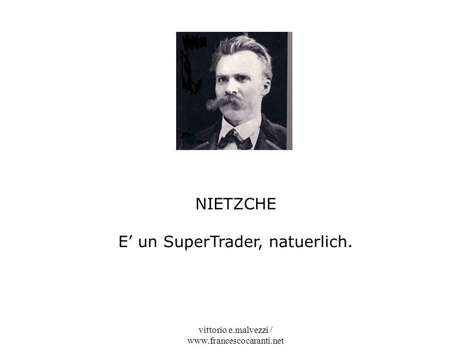 vittorio e.malvezzi / www.francescocaranti.net NIETZCHE E un SuperTrader, natuerlich.