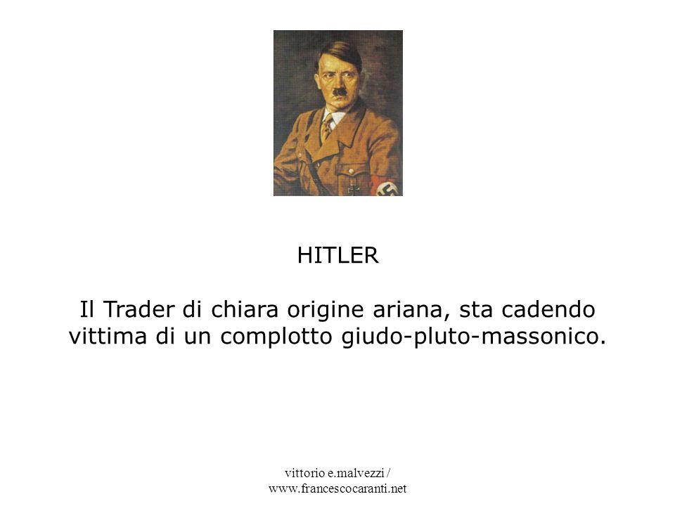 vittorio e.malvezzi / www.francescocaranti.net HITLER Il Trader di chiara origine ariana, sta cadendo vittima di un complotto giudo-pluto-massonico.