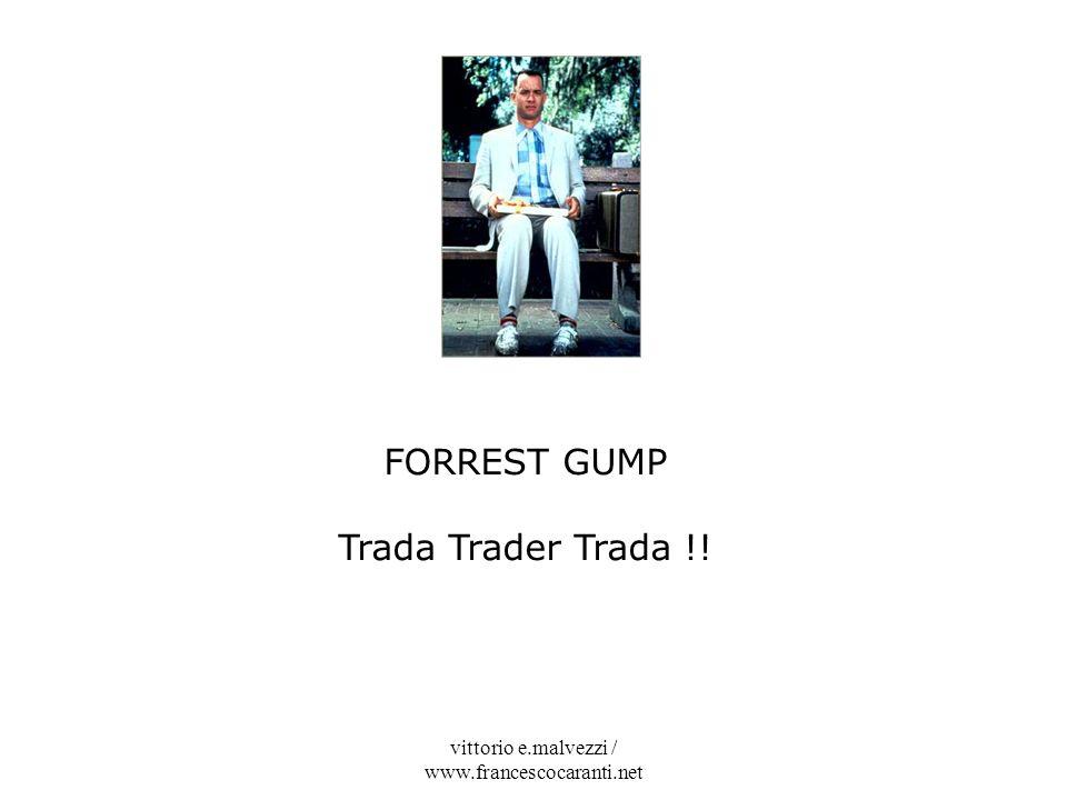 vittorio e.malvezzi / www.francescocaranti.net FORREST GUMP Trada Trader Trada !!