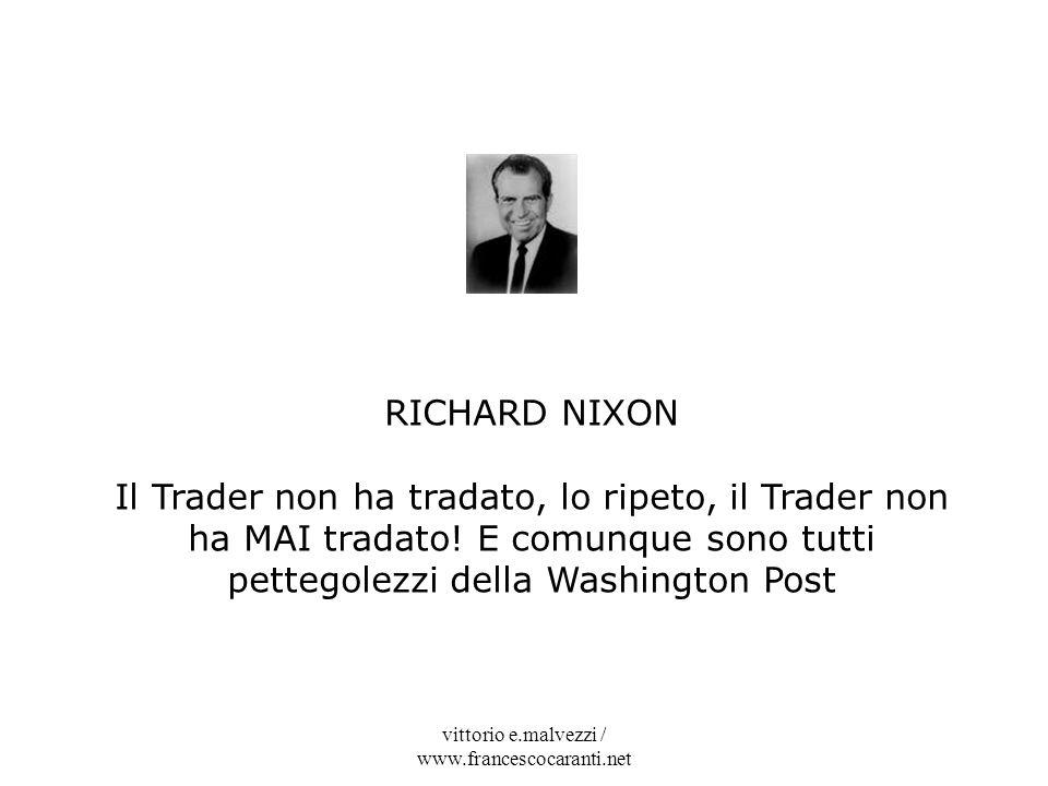 vittorio e.malvezzi / www.francescocaranti.net RICHARD NIXON Il Trader non ha tradato, lo ripeto, il Trader non ha MAI tradato! E comunque sono tutti
