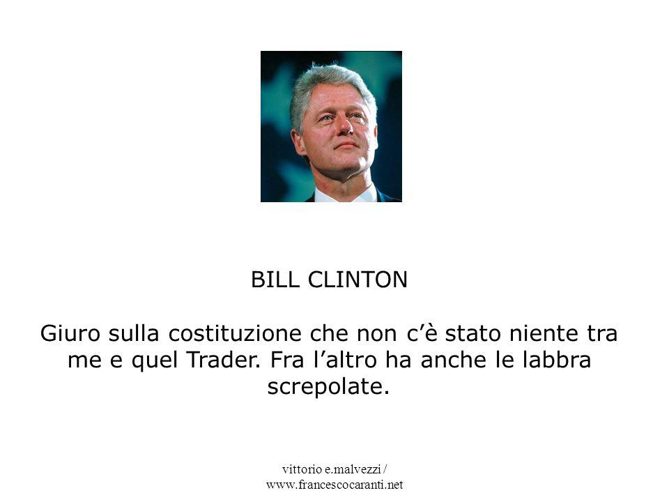 vittorio e.malvezzi / www.francescocaranti.net BILL CLINTON Giuro sulla costituzione che non cè stato niente tra me e quel Trader. Fra laltro ha anche