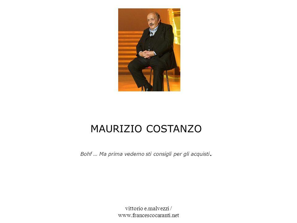 vittorio e.malvezzi / www.francescocaranti.net MAURIZIO COSTANZO Bohf … Ma prima vedemo sti consigli per gli acquisti.