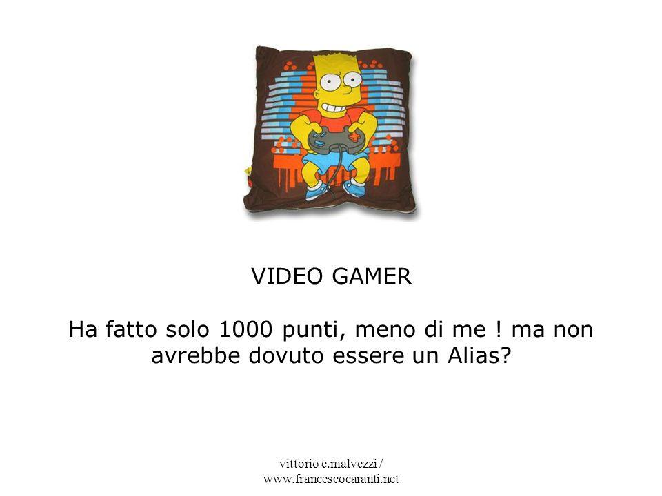 vittorio e.malvezzi / www.francescocaranti.net VIDEO GAMER Ha fatto solo 1000 punti, meno di me ! ma non avrebbe dovuto essere un Alias?