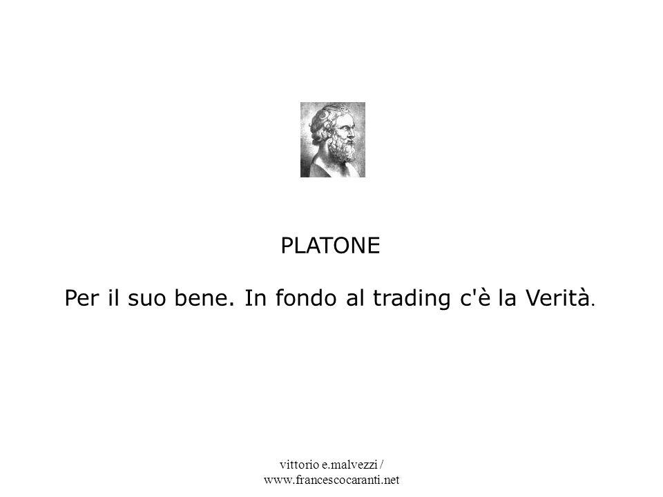 vittorio e.malvezzi / www.francescocaranti.net PLATONE Per il suo bene. In fondo al trading c'è la Verità.