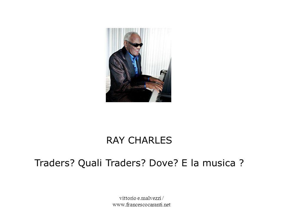 vittorio e.malvezzi / www.francescocaranti.net RAY CHARLES Traders? Quali Traders? Dove? E la musica ?