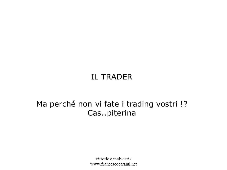 vittorio e.malvezzi / www.francescocaranti.net IL TRADER Ma perché non vi fate i trading vostri !? Cas..piterina
