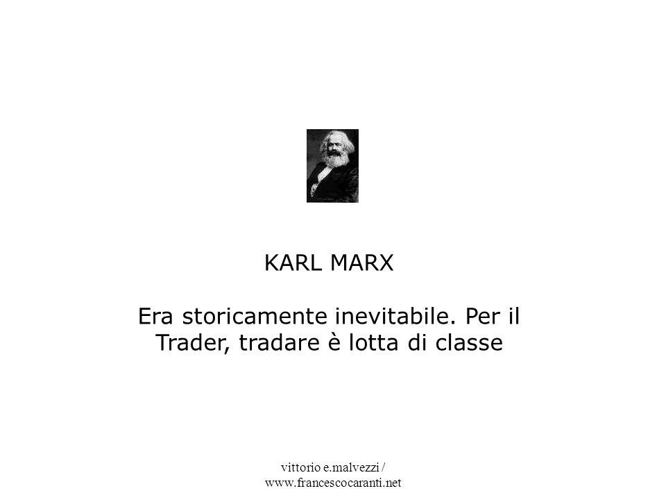 vittorio e.malvezzi / www.francescocaranti.net KARL MARX Era storicamente inevitabile. Per il Trader, tradare è lotta di classe