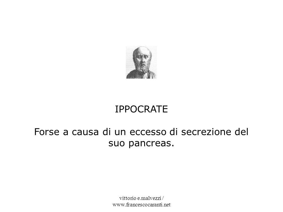 vittorio e.malvezzi / www.francescocaranti.net IPPOCRATE Forse a causa di un eccesso di secrezione del suo pancreas.