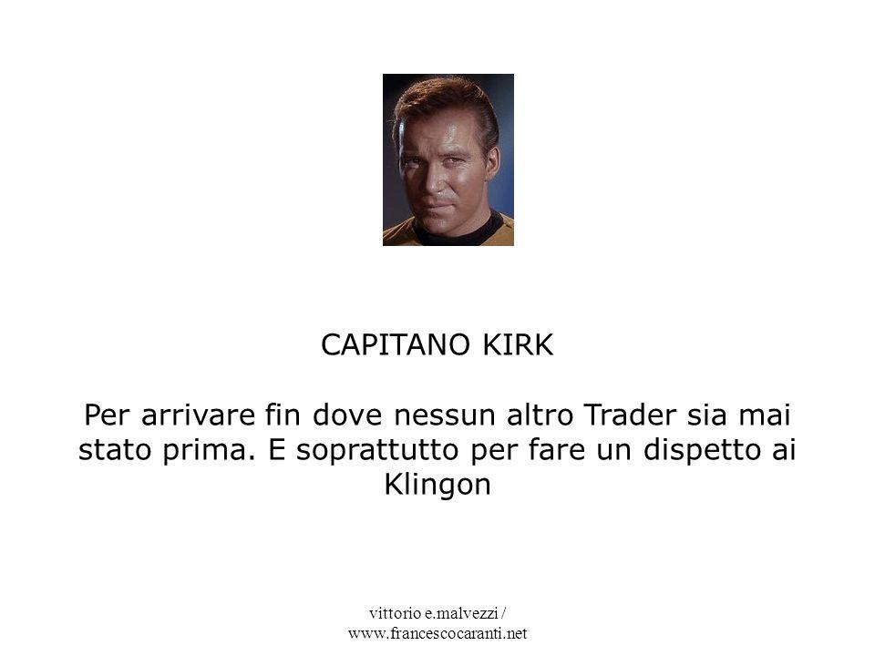 vittorio e.malvezzi / www.francescocaranti.net CAPITANO KIRK Per arrivare fin dove nessun altro Trader sia mai stato prima. E soprattutto per fare un