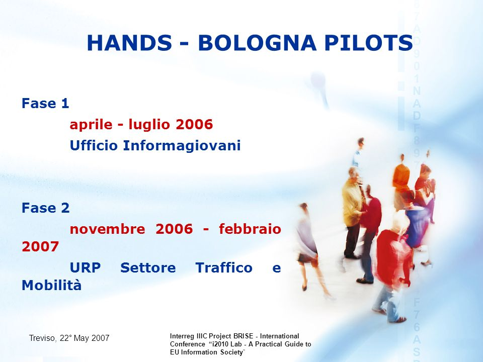 Treviso, 22° May 2007 Interreg IIIC Project BRISE - International Conference i2010 Lab - A Practical Guide to EU Information Society HANDS - BOLOGNA PILOTS Fase 1 aprile - luglio 2006 Ufficio Informagiovani Fase 2 novembre febbraio 2007 URP Settore Traffico e Mobilità