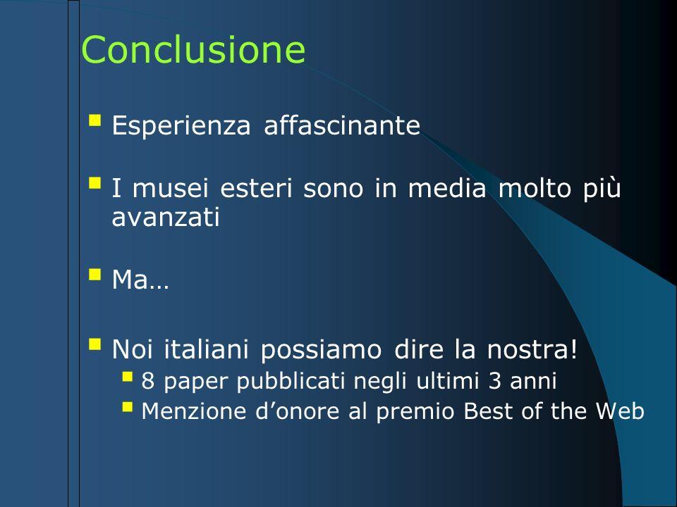 Conclusione Esperienza affascinante I musei esteri sono in media molto più avanzati Ma… Noi italiani possiamo dire la nostra! 8 paper pubblicati negli