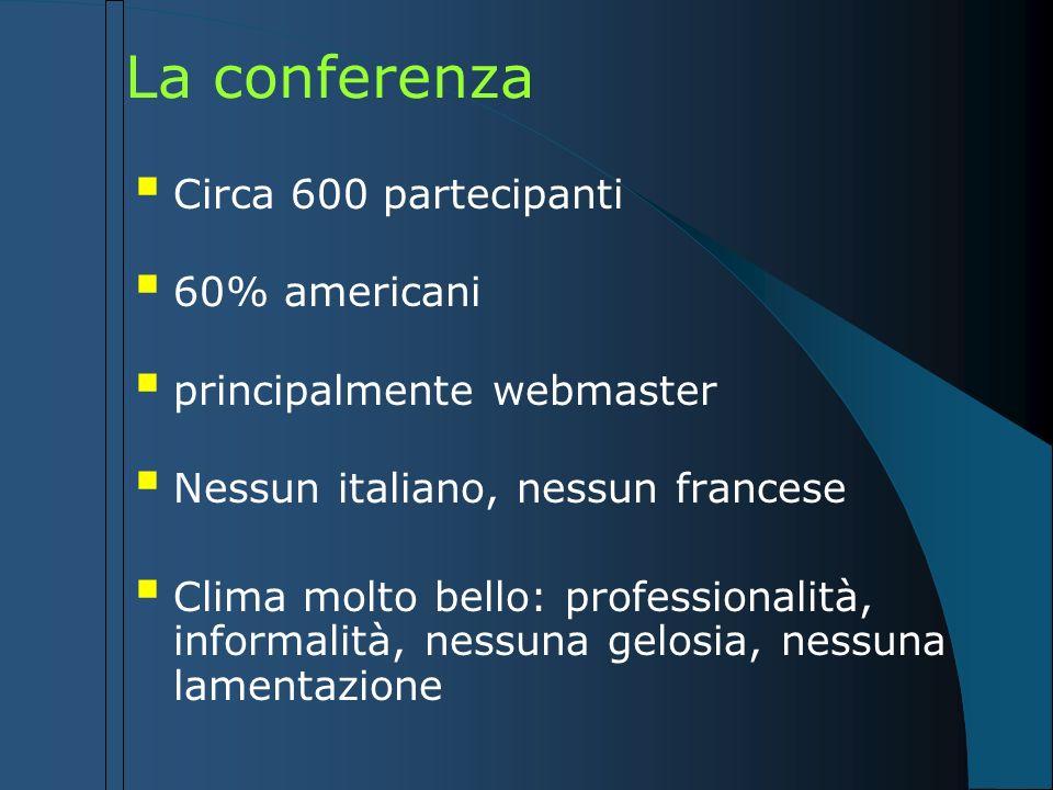 La conferenza Circa 600 partecipanti 60% americani principalmente webmaster Nessun italiano, nessun francese Clima molto bello: professionalità, infor