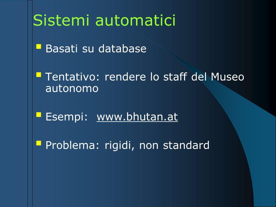 Sistemi automatici Basati su database Tentativo: rendere lo staff del Museo autonomo Esempi: www.bhutan.at Problema: rigidi, non standard