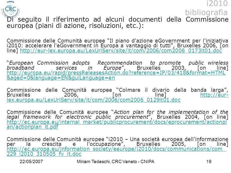 22/05/2007Miriam Tedeschi, CRC Veneto - CNIPA19 Di seguito il riferimento ad alcuni documenti della Commissione europea (piani di azione, risoluzioni, etc.): Commissione delle Comunità europee Il piano d azione eGovernment per l iniziativa i2010: accelerare l eGovernment in Europa a vantaggio di tutti, Bruxelles 2006, [on line] http://eur-lex.europa.eu/LexUriServ/site/it/com/2006/com2006_0173it01.dochttp://eur-lex.europa.eu/LexUriServ/site/it/com/2006/com2006_0173it01.doc European Commission adopts Recommendation to promote public wireless broadband services in Europe, Bruxelles 2003, [on line] http://europa.eu/rapid/pressReleasesAction.do?reference=IP/03/418&format=HTML &aged=0&language=EN&guiLanguage=en http://europa.eu/rapid/pressReleasesAction.do?reference=IP/03/418&format=HTML &aged=0&language=EN&guiLanguage=en Commissione delle Comunità europee Colmare il divario della banda larga, Bruxelles 2006, [on line] http://eur- lex.europa.eu/LexUriServ/site/it/com/2006/com2006_0129it01.dochttp://eur- lex.europa.eu/LexUriServ/site/it/com/2006/com2006_0129it01.doc Commissione delle Comunità europee Action plan for the implementation of the legal framework for electronic public procurement, Bruxelles 2004, [on line] http://ec.europa.eu/internal_market/publicprocurement/docs/eprocurement/actionpl an/actionplan_it.pdf http://ec.europa.eu/internal_market/publicprocurement/docs/eprocurement/actionpl an/actionplan_it.pdf Commissione delle Comunità europee i2010 – Una società europea dellinformazione per la crescita e loccupazione, Bruxelles 2005, [on line] http://ec.europa.eu/information_society/eeurope/i2010/docs/communications/com_ 229_i2010_310505_fv_it.doc http://ec.europa.eu/information_society/eeurope/i2010/docs/communications/com_ 229_i2010_310505_fv_it.doc i2010 bibliografia