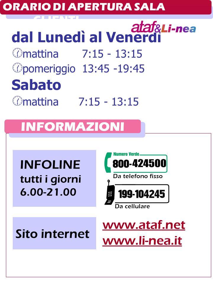 INFORMAZIONI ORARIO DI APERTURA SALA CLIENTI dal Lunedì al Venerdì mattina 7:15 - 13:15 pomeriggio 13:45 -19:45 Sabato mattina7:15 - 13:15 Da cellulare INFOLINE tutti i giorni 6.00-21.00 Sito internet www.ataf.net www.li-nea.it Da telefono fisso