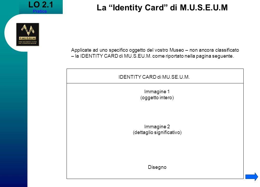 LO 2.1 Pratica Applicate ad uno specifico oggetto del vostro Museo – non ancora classificato – la IDENTITY CARD di MU.S.EU.M.