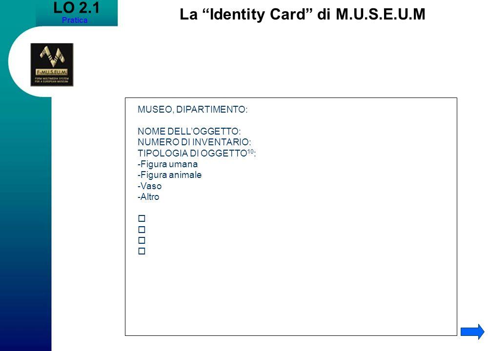 LO 2.1 Pratica La Identity Card di M.U.S.E.U.M MUSEO, DIPARTIMENTO: NOME DELLOGGETTO: NUMERO DI INVENTARIO: TIPOLOGIA DI OGGETTO 10 : - Figura umana - Figura animale - Vaso - Altro