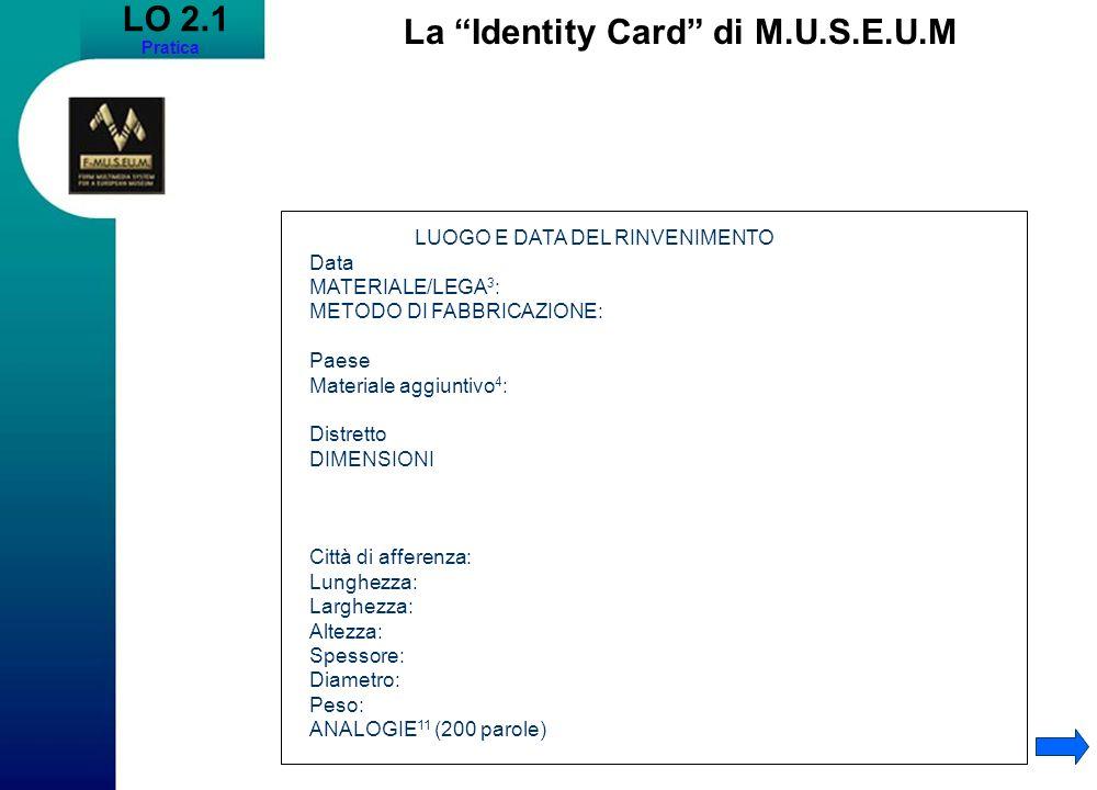 LO 2.1 Pratica La Identity Card di M.U.S.E.U.M LUOGO E DATA DEL RINVENIMENTO Data MATERIALE/LEGA 3 : METODO DI FABBRICAZIONE: Paese Materiale aggiuntivo 4 : Distretto DIMENSIONI Città di afferenza: Lunghezza: Larghezza: Altezza: Spessore: Diametro: Peso: ANALOGIE 11 (200 parole)