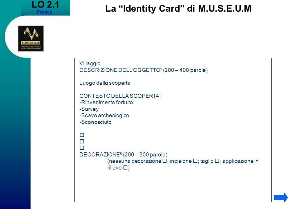 LO 2.1 Pratica La Identity Card di M.U.S.E.U.M Villaggio DESCRIZIONE DELLOGGETTO 5 (200 – 400 parole) Luogo della scoperta CONTESTO DELLA SCOPERTA: - Rinvenimento fortuito -Survey -Scavo archeologico -Sconosciuto DECORAZIONE 6 (200 – 300 parole) (nessuna decorazione ; incisione ; taglio ; applicazione in rilievo )
