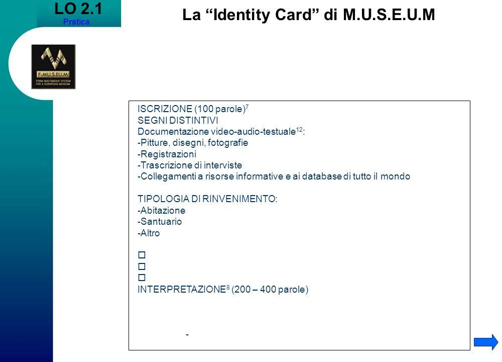 LO 2.1 Pratica La Identity Card di M.U.S.E.U.M ISCRIZIONE (100 parole) 7 SEGNI DISTINTIVI Documentazione video-audio-testuale 12 : - Pitture, disegni, fotografie - Registrazioni - Trascrizione di interviste - Collegamenti a risorse informative e ai database di tutto il mondo TIPOLOGIA DI RINVENIMENTO: - Abitazione - Santuario -Altro INTERPRETAZIONE 8 (200 – 400 parole) -