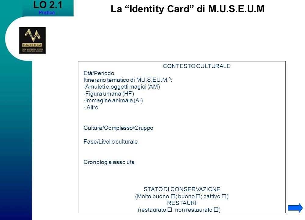 LO 2.1 Pratica La Identity Card di M.U.S.E.U.M CONTESTO CULTURALE Età/Periodo Itinerario tematico di MU.S.EU.M.