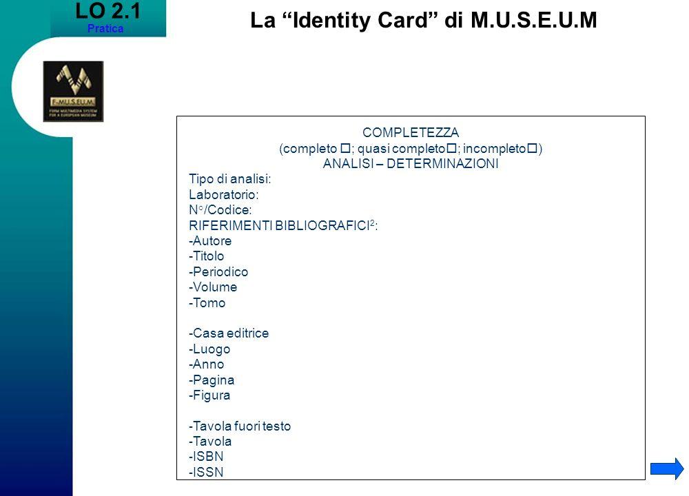 LO 2.1 Pratica La Identity Card di M.U.S.E.U.M COMPLETEZZA (completo ; quasi completo ; incompleto ) ANALISI – DETERMINAZIONI Tipo di analisi: Laboratorio: N°/Codice: RIFERIMENTI BIBLIOGRAFICI 2 : -Autore -Titolo -Periodico -Volume -Tomo -Casa editrice -Luogo -Anno -Pagina -Figura - Tavola fuori testo - Tavola - ISBN - ISSN