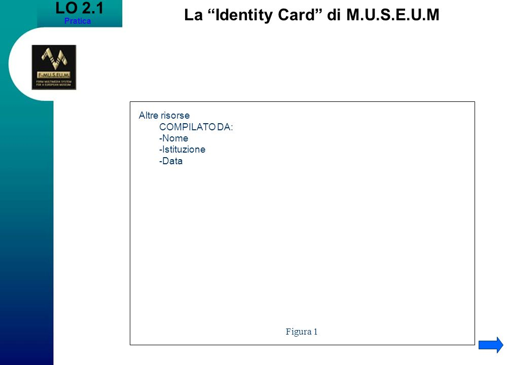 LO 2.1 Pratica La Identity Card di M.U.S.E.U.M Altre risorse COMPILATO DA: - Nome - Istituzione - Data Figura 1