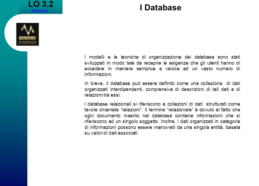 LO 3.2 Abstract I Database I modelli e le tecniche di organizzazione dei database sono stati sviluppati in modo tale da recepire le esigenze che gli utenti hanno di accedere in maniera semplice e veloce ad un vasto numero di informazioni.
