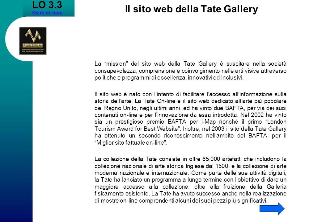 LO 3.3 Studi di caso Il sito web della Tate Gallery La mission del sito web della Tate Gallery è suscitare nella società consapevolezza, comprensione e coinvolgimento nelle arti visive attraverso politiche e programmi di eccellenza, innovativi ed inclusivi.