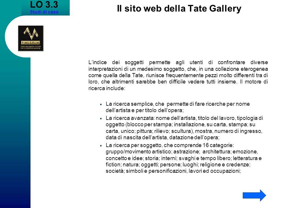 LO 3.3 Studi di caso Il sito web della Tate Gallery Lindice dei soggetti permette agli utenti di confrontare diverse interpretazioni di un medesimo soggetto, che, in una collezione eterogenea come quella della Tate, riunisce frequentemente pezzi molto differenti tra di loro, che altrimenti sarebbe ben difficile vedere tutti insieme.