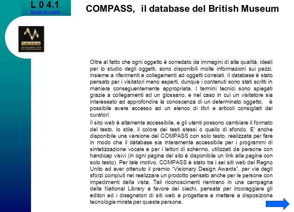 L 0 4.1 Studi di caso COMPASS, il database del British Museum Oltre al fatto che ogni oggetto è corredato da immagini di alta qualità, ideali per lo studio degli oggetti, sono disponibili molte informazioni sui pezzi, insieme a riferimenti e collegamenti ad oggetti correlati.