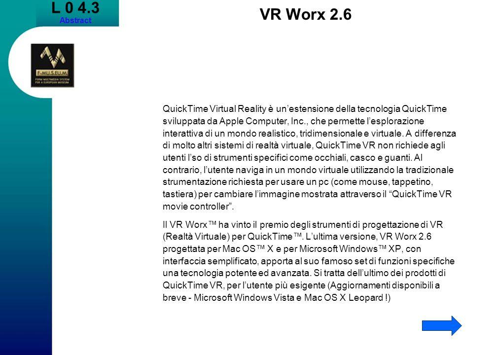L 0 4.3 Abstract VR Worx 2.6 QuickTime Virtual Reality è unestensione della tecnologia QuickTime sviluppata da Apple Computer, Inc., che permette lesplorazione interattiva di un mondo realistico, tridimensionale e virtuale.