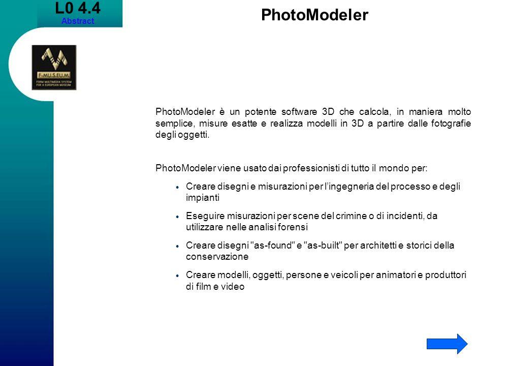 L0 4.4 Abstract PhotoModeler PhotoModeler è un potente software 3D che calcola, in maniera molto semplice, misure esatte e realizza modelli in 3D a partire dalle fotografie degli oggetti.