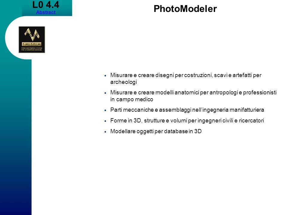 L0 4.4 Abstract PhotoModeler Misurare e creare disegni per costruzioni, scavi e artefatti per archeologi Misurare e creare modelli anatomici per antropologi e professionisti in campo medico Parti meccaniche e assemblaggi nellingegneria manifatturiera Forme in 3D, strutture e volumi per ingegneri civili e ricercatori Modellare oggetti per database in 3D