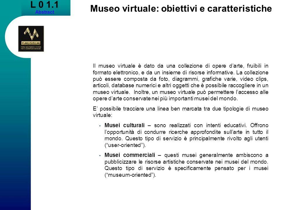 L 0 1.1 Abstract Museo virtuale: obiettivi e caratteristiche Il museo virtuale è dato da una collezione di opere darte, fruibili in formato elettronico, e da un insieme di risorse informative.