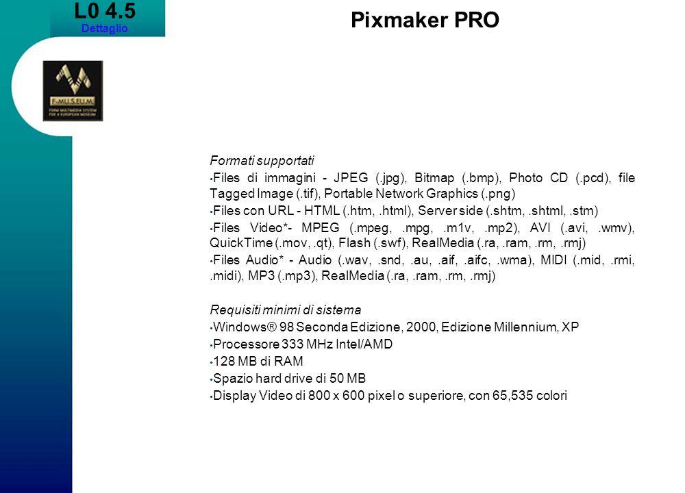 L0 4.5 Dettaglio Pixmaker PRO Formati supportati Files di immagini - JPEG (.jpg), Bitmap (.bmp), Photo CD (.pcd), file Tagged Image (.tif), Portable Network Graphics (.png) Files con URL - HTML (.htm,.html), Server side (.shtm,.shtml,.stm) Files Video*- MPEG (.mpeg,.mpg,.m1v,.mp2), AVI (.avi,.wmv), QuickTime (.mov,.qt), Flash (.swf), RealMedia (.ra,.ram,.rm,.rmj) Files Audio* - Audio (.wav,.snd,.au,.aif,.aifc,.wma), MIDI (.mid,.rmi,.midi), MP3 (.mp3), RealMedia (.ra,.ram,.rm,.rmj) Requisiti minimi di sistema Windows® 98 Seconda Edizione, 2000, Edizione Millennium, XP Processore 333 MHz Intel/AMD 128 MB di RAM Spazio hard drive di 50 MB Display Video di 800 x 600 pixel o superiore, con 65,535 colori