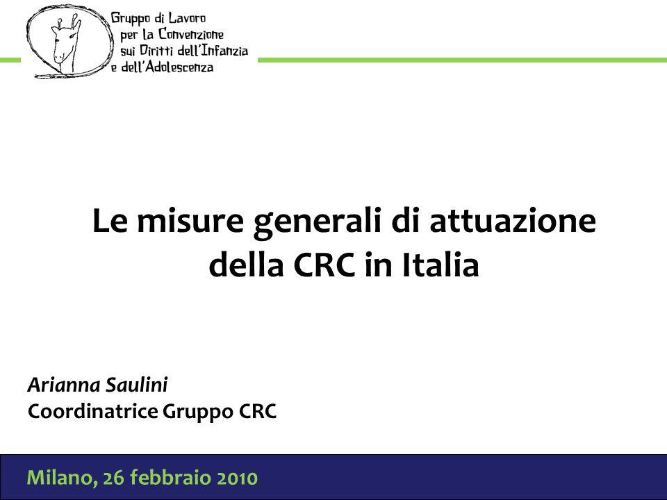 Milano, 26 febbraio 2010 Le misure generali di attuazione della CRC in Italia Arianna Saulini Coordinatrice Gruppo CRC