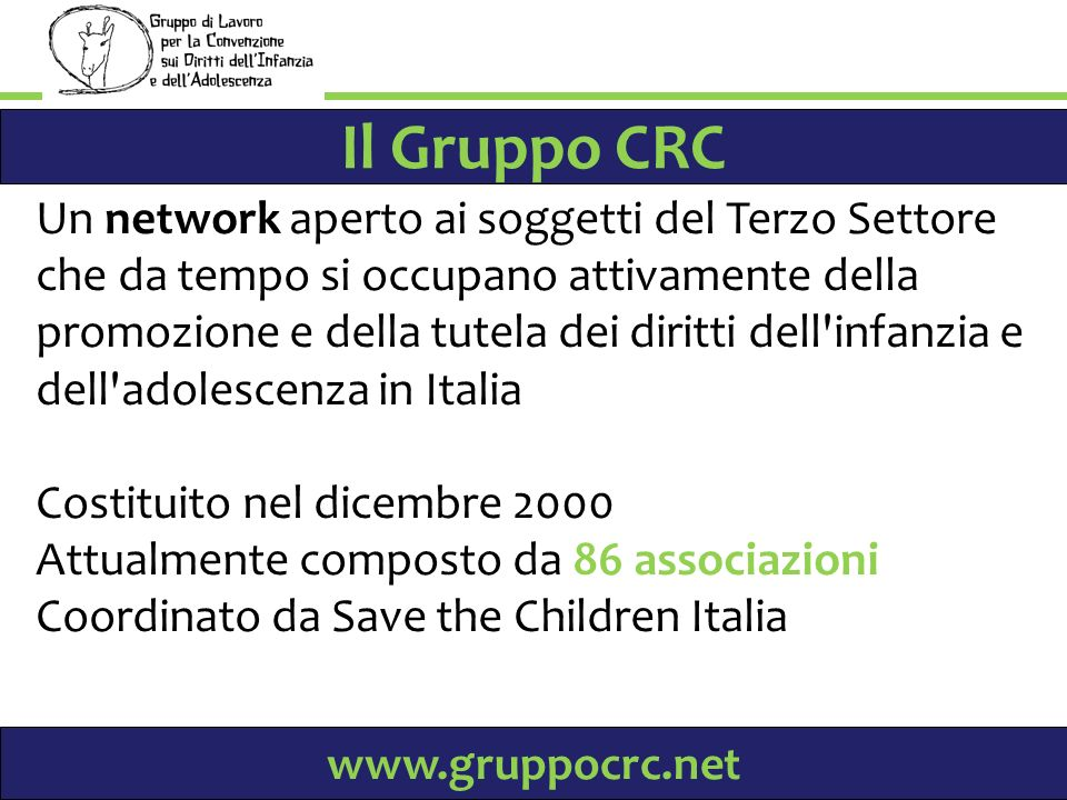 Il Gruppo CRC Un network aperto ai soggetti del Terzo Settore che da tempo si occupano attivamente della promozione e della tutela dei diritti dell infanzia e dell adolescenza in Italia Costituito nel dicembre 2000 Attualmente composto da 86 associazioni Coordinato da Save the Children Italia www.gruppocrc.net