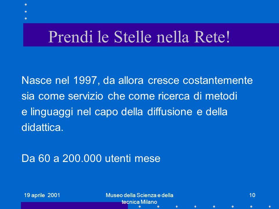19 aprile 2001Museo della Scienza e della tecnica Milano 10 Prendi le Stelle nella Rete! Nasce nel 1997, da allora cresce costantemente sia come servi