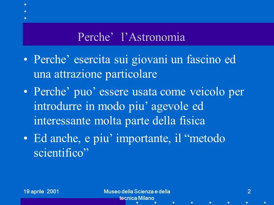 19 aprile 2001Museo della Scienza e della tecnica Milano 2 Perche lAstronomia Perche esercita sui giovani un fascino ed una attrazione particolare Per