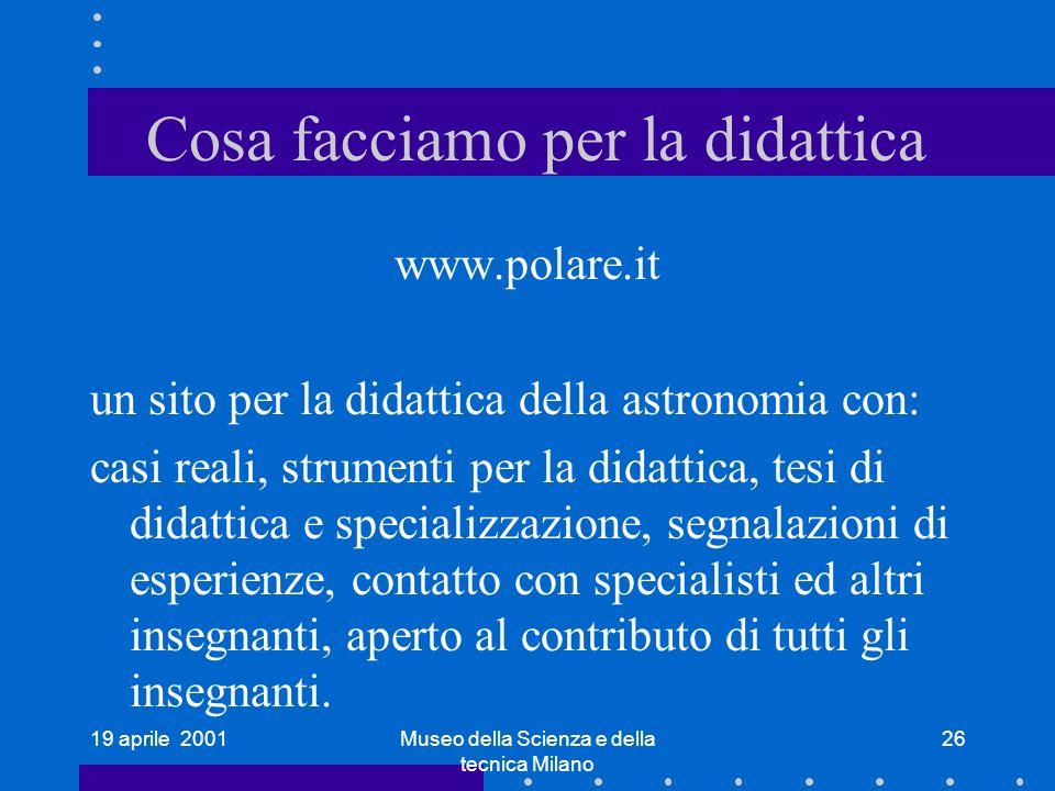 19 aprile 2001Museo della Scienza e della tecnica Milano 26 Cosa facciamo per la didattica www.polare.it un sito per la didattica della astronomia con