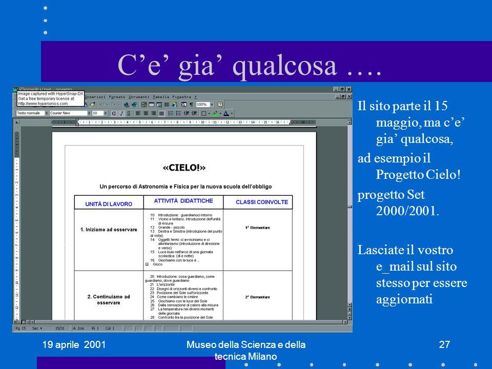 19 aprile 2001Museo della Scienza e della tecnica Milano 27 Ce gia qualcosa …. Il sito parte il 15 maggio, ma ce gia qualcosa, ad esempio il Progetto