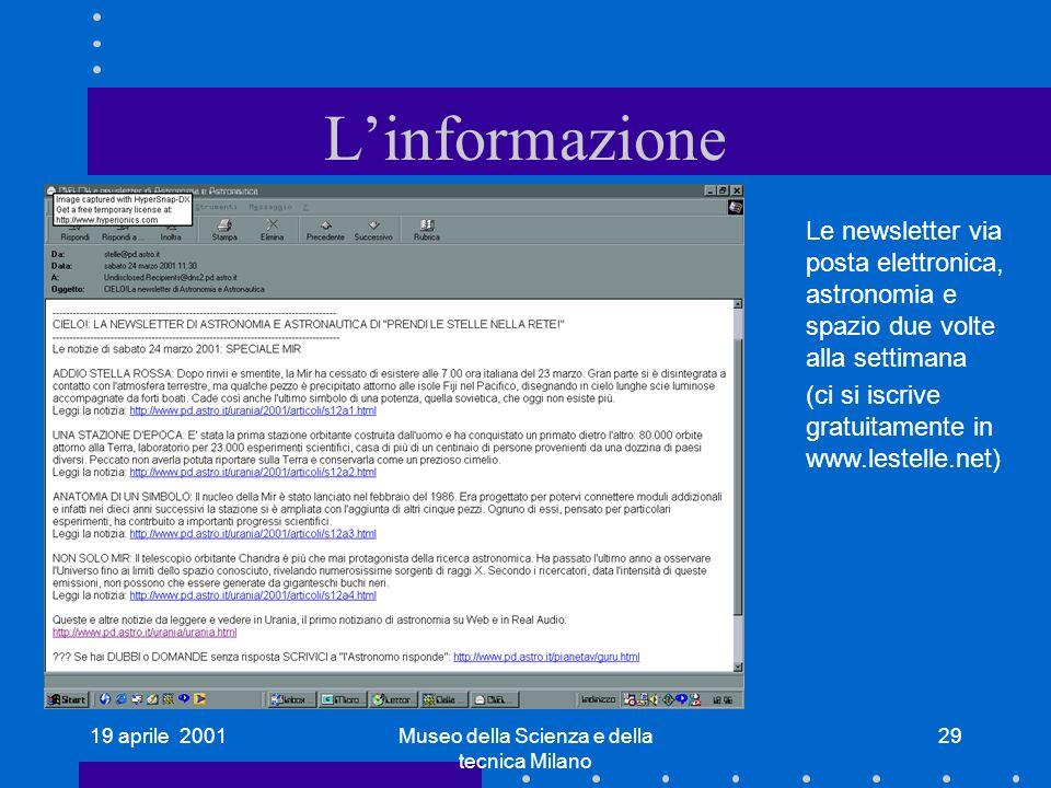 19 aprile 2001Museo della Scienza e della tecnica Milano 29 Linformazione Le newsletter via posta elettronica, astronomia e spazio due volte alla settimana (ci si iscrive gratuitamente in www.lestelle.net)