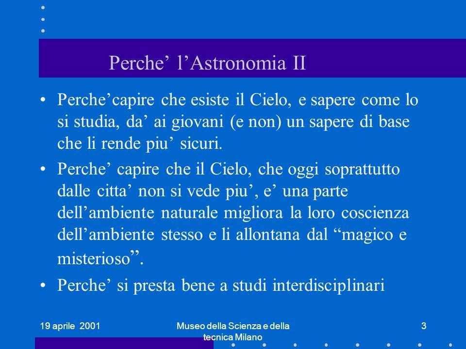 19 aprile 2001Museo della Scienza e della tecnica Milano 3 Perche lAstronomia II Perchecapire che esiste il Cielo, e sapere come lo si studia, da ai giovani (e non) un sapere di base che li rende piu sicuri.