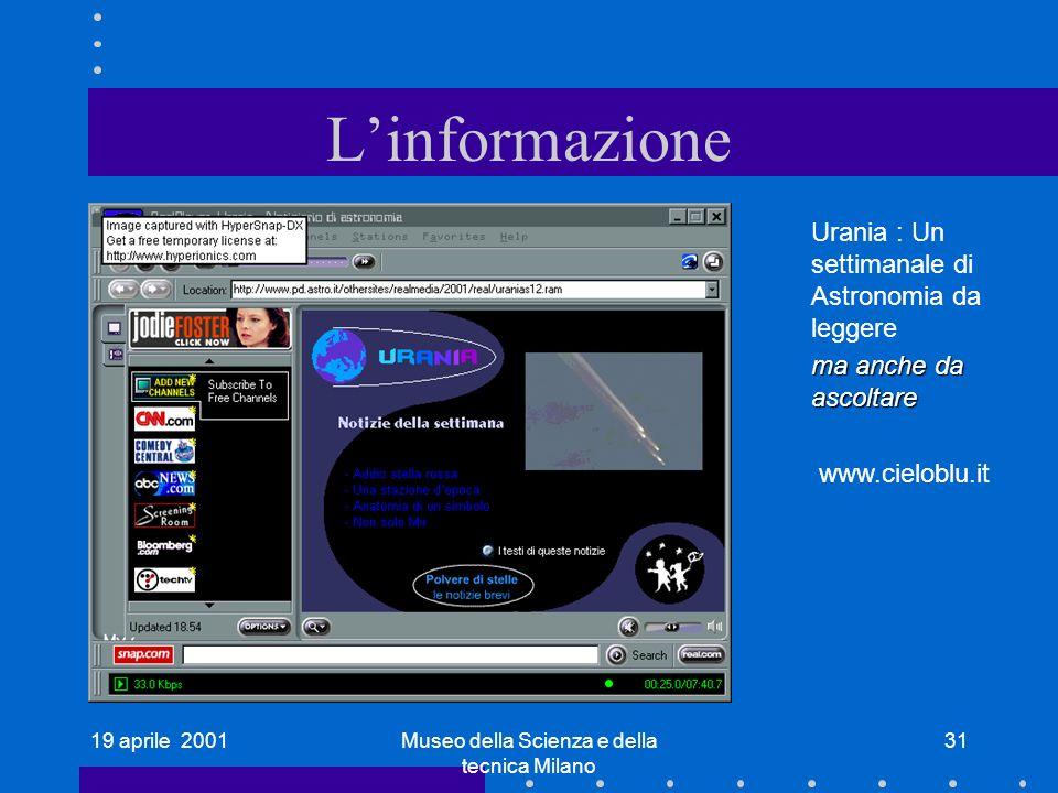 19 aprile 2001Museo della Scienza e della tecnica Milano 31 Linformazione Urania : Un settimanale di Astronomia da leggere ma anche da ascoltare www.cieloblu.it