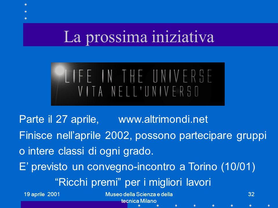 19 aprile 2001Museo della Scienza e della tecnica Milano 32 La prossima iniziativa Parte il 27 aprile, www.altrimondi.net Finisce nellaprile 2002, possono partecipare gruppi o intere classi di ogni grado.