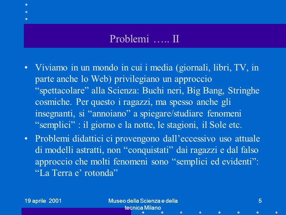 19 aprile 2001Museo della Scienza e della tecnica Milano 5 Problemi ….. II Viviamo in un mondo in cui i media (giornali, libri, TV, in parte anche lo