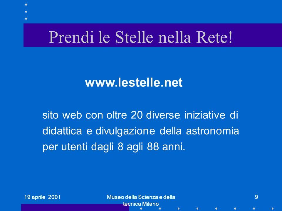 19 aprile 2001Museo della Scienza e della tecnica Milano 9 Prendi le Stelle nella Rete! www.lestelle.net sito web con oltre 20 diverse iniziative di d