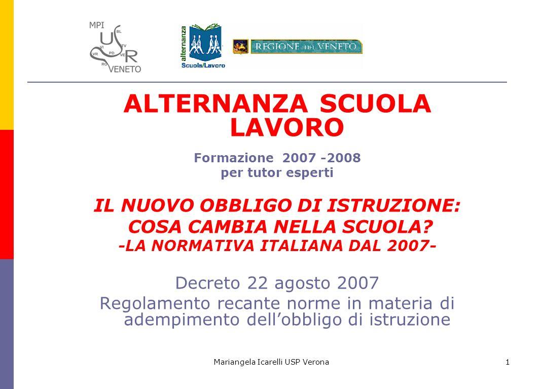 Mariangela Icarelli USP Verona1 ALTERNANZA SCUOLA LAVORO Formazione 2007 -2008 per tutor esperti IL NUOVO OBBLIGO DI ISTRUZIONE: COSA CAMBIA NELLA SCU